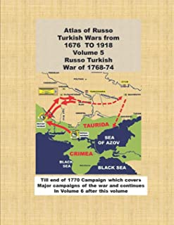 Atlas of Russo Turkish Wars from 1676 TO 1918 Volume 5 Russo Turkish War of 1768-74