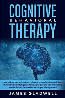Cognitive Behavioral Therapy: How to Improve Self-Esteem, Change your misbehaving and learn the emotional intelligence for...