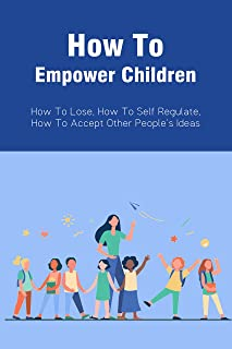 How To Empower Children: How To Lose, How To Self Regulate, How To Accept Other People's Ideas: Prepare My Child For The R...