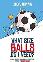 What Size Balls Do I Need?: A Road Map for Survival in the Dizzying World of Youth Sports