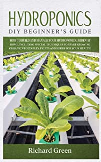 Hydroponics: DIY Beginner's Guide. How to Build and Manage your Hydroponic Garden at Home. Including Special Techniques to...