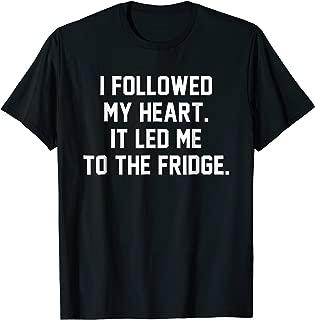 I Followed My Heart. It Led Me to the Fridge Funny Humor Tee