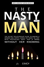 THE NASTY MAN: The Secret Relationship Guide to Making a Woman Sad, Happy, Horny, Yet Madly in Love with Psychology, Dirty Talk & Drama Without Her Knowing (All The Girls That Broke My Heart Book 8)
