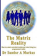 The Matrix Reality: Man is a mind controlled intellectual robot living in a programmed reality