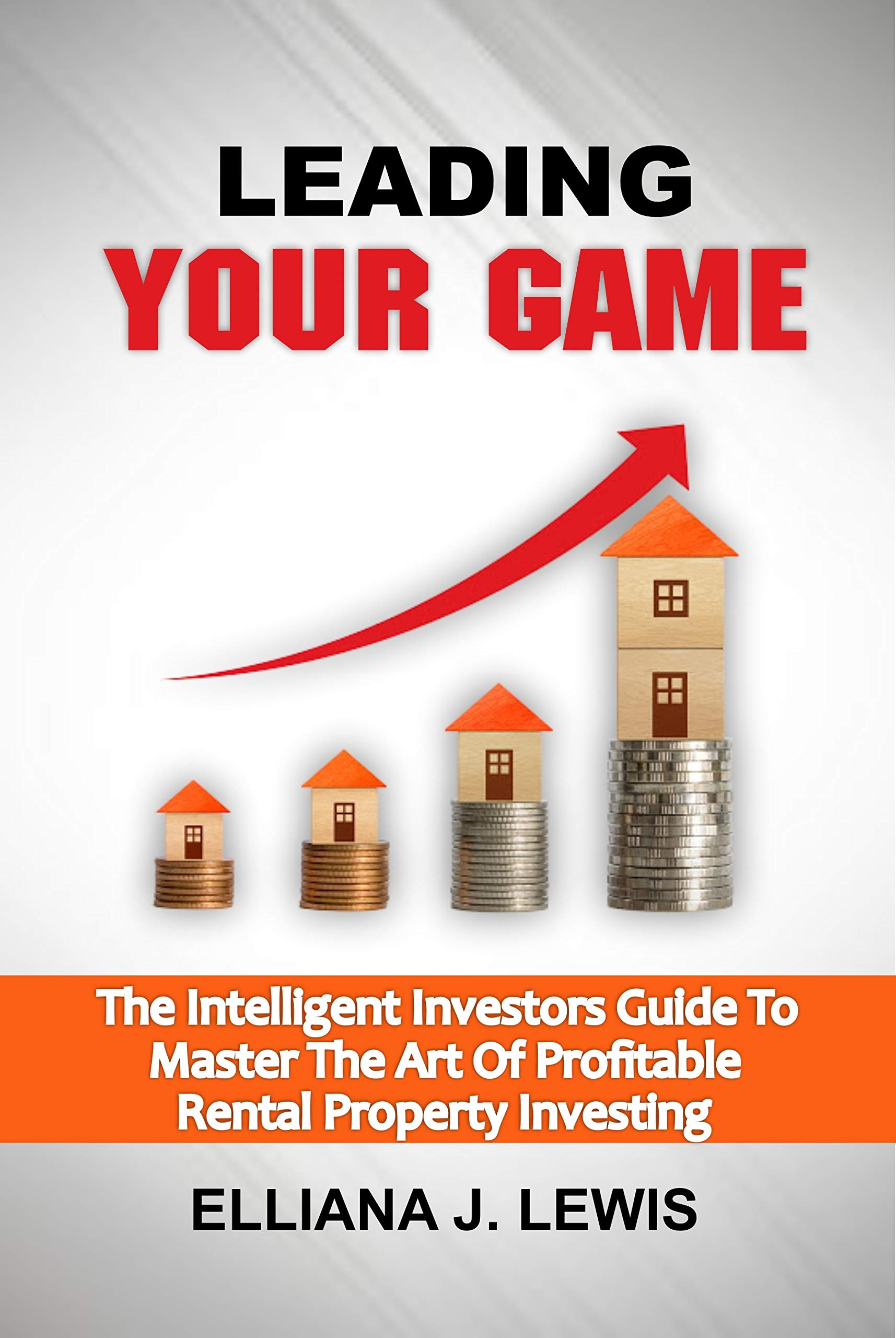 LEADING YOUR GAME: The Intelligent Investors Guide To Master The Art Of Profitable Rental Property Investing