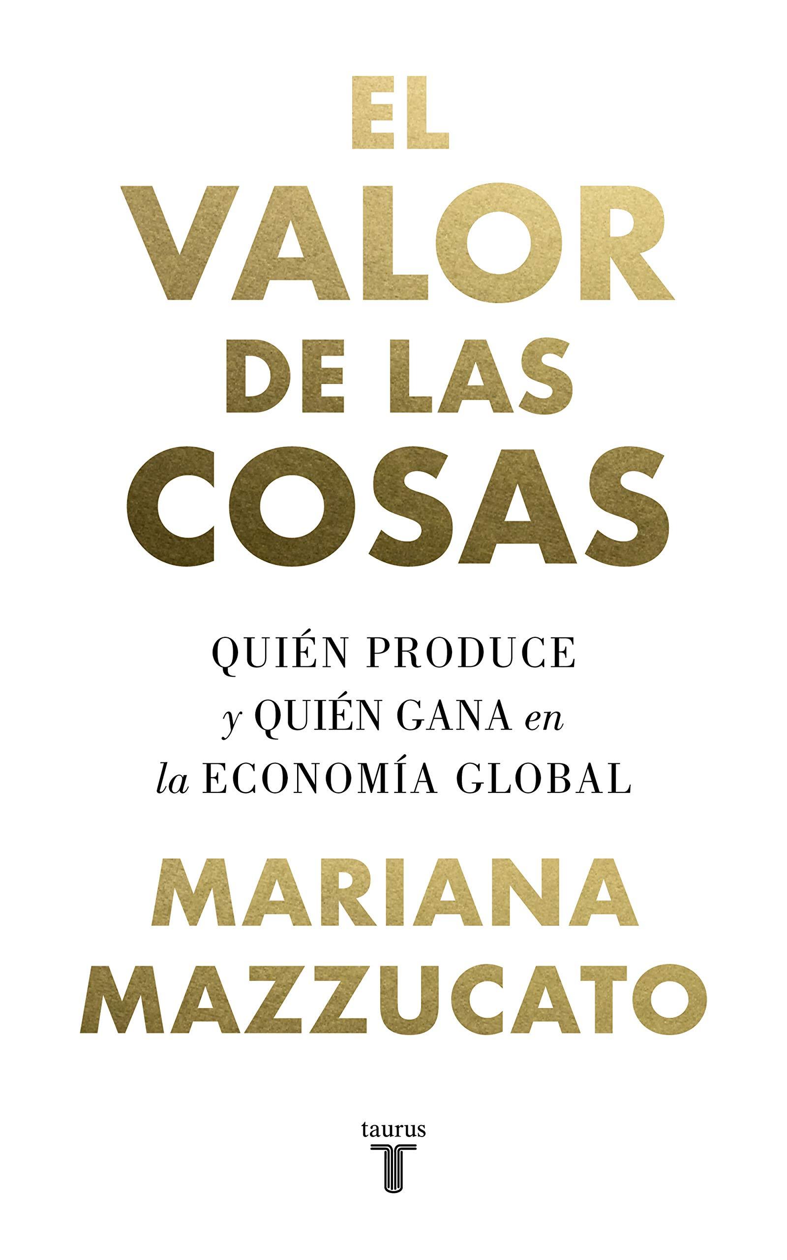El valor de las cosas: Quién produce y quién gana en la economía global (Spanish Edition)