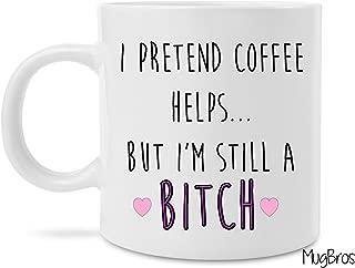 Funny I Pretend Coffee Helps But I'm Still A Bitch Novelty Prank Ceramic Coffee/tea Mug