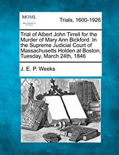 Trial of Albert John Tirrell for the Murder of Mary Ann Bickford. in the Supreme Judicial Court of Massachusetts Holden at...