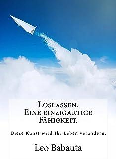 Loslassen. Eine einzigartige Fähigkeit.: Diese Kunst wird Ihr Leben verändern. (German Edition)