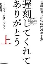 表紙: 遅刻してくれて、ありがとう(上) 常識が通じない時代の生き方 遅刻してくれて、ありがとう 常識が通じない時代の生き方 (日本経済新聞出版) | トーマス・フリードマン