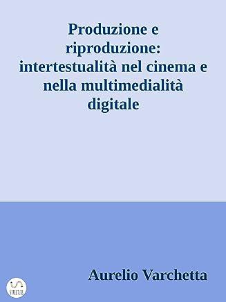Produzione e riproduzione: intertestualità nel cinema e nella multimedialità digitale