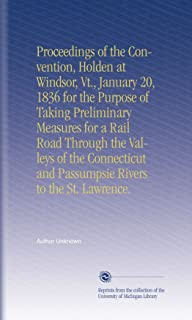 Proceedings of the Convention, Holden at Windsor, Vt., January 20, 1836 for the Purpose of Taking Preliminary Measures for a Rail Road Through the ... and Passumpsie Rivers to the St. Lawrence.