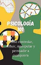 Psicología 101: Cómo controlar, influir, manipular y persuadir a cualquiera (Spanish Edition)