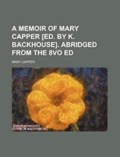 A Memoir of Mary Capper [Ed. by K. Backhouse]. Abridged from the 8vo Ed