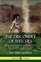 The Discovery of Witches: The History of Witch Trials and Witch Hunts in 17th Century England, by the Witch Finder General
