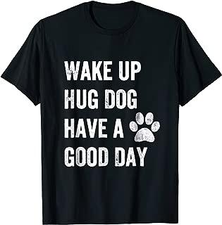 Wake up hug dog have good day Shirt