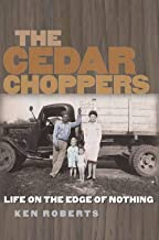 The Cedar Choppers: Life on the Edge of Nothing (Volume 24) (Sam Rayburn Series on Rural Life, sponsored by Texas A&M University-Commerce)
