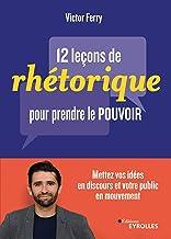 12 leçons de rhétorique pour prendre pouvoir: Mettez vos idées en discours et votre public en mouvement