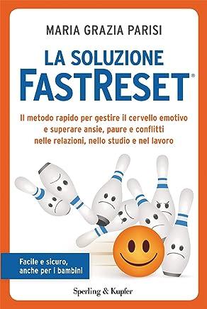 La soluzione FastReset®: Il metodo rapido per gestire il cervello emotivo e superare ansie, paure e conflitti nelle relazioni, nello studio e nel lavoro