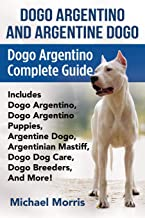Dogo Argentino And Argentine Dogo: Dogo Argentino Complete Guide Includes Dogo Argentino, Dogo Argentino Puppies, Argentine Dogo, Argentinian Mastiff, Dogo Dog Care, Dogo Breeders, And More!