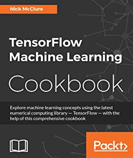 TensorFlow Machine Learning Cookbook: Explore machine learning concepts using the latest numerical computing library - TensorFlow - with the help of this comprehensive cookbook