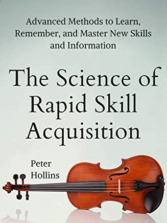 The Science of Rapid Skill Acquisition: Advanced Methods to Learn, Remember, and Master New Skills and Information [Second Edition] (English Edition)