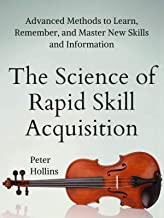 The Science of Rapid Skill Acquisition: Advanced Methods to Learn, Remember, and Master New Skills and Information [Second Edition]