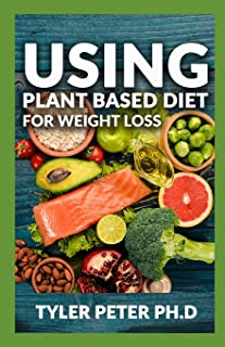 Using Plant Based Diet For Weight Loss: The Master Guide To Using Amazing And Delicious Plant Based Inspired Recipes For W...
