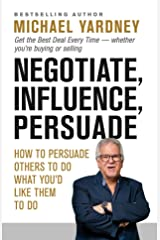 Negotiate, Influence, Persuade: Get the Best Deal Every Time - whether you're buying or selling Kindle Edition
