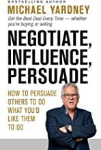 Negotiate, Influence, Persuade: Get the Best Deal Every Time - whether you're buying or selling