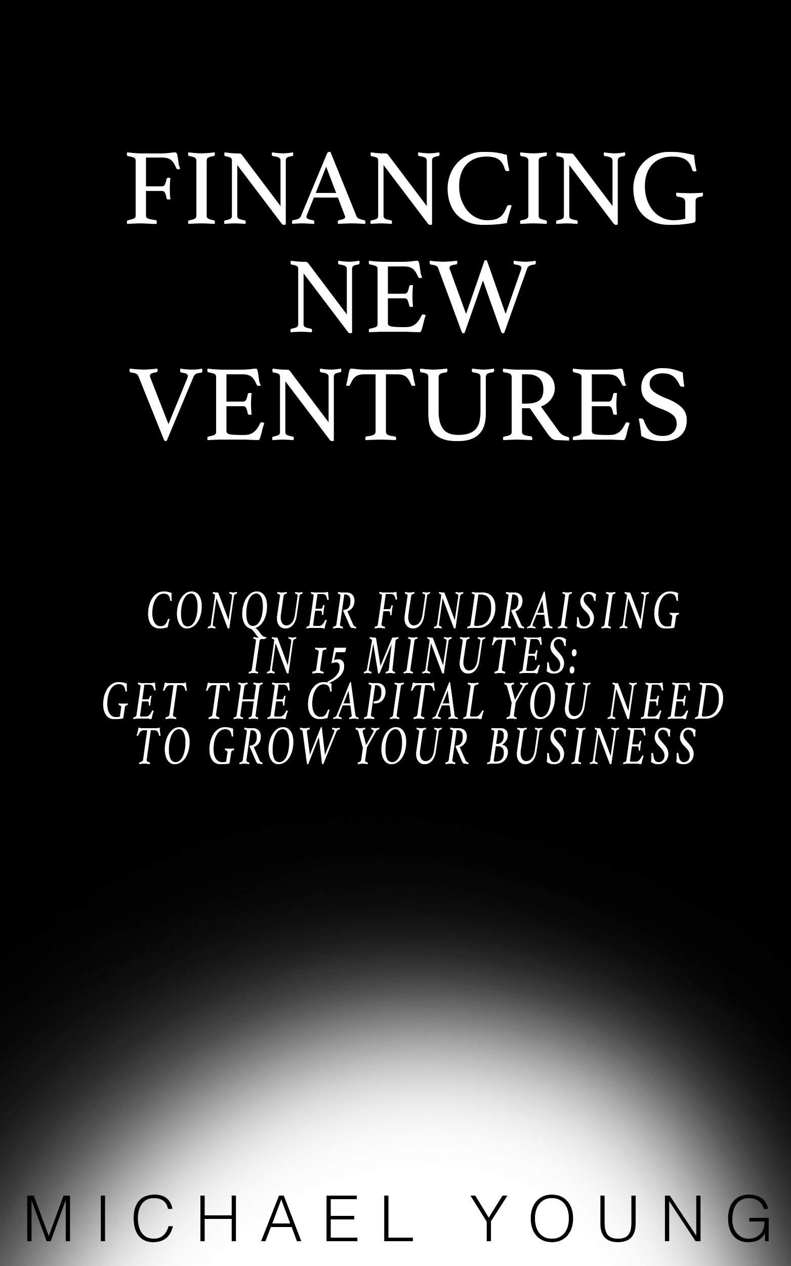 Financing New Ventures: Conquer Fundraising in 15 Mins: Get the Capital You Need to Grow Your Business