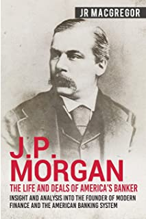 J.P. Morgan - The Life and Deals of America's Banker: Insight and Analysis into the Founder of Modern Finance and the Amer...