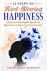 12 Steps to Mind-Blowing Happiness: A Journal of Insights, Quotes & Questions to Juice Up Your Journey Paperback