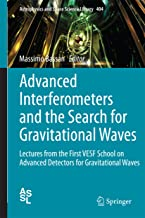 Advanced Interferometers and the Search for Gravitational Waves: Lectures from the First VESF School on Advanced Detectors for Gravitational Waves (Astrophysics and Space Science Library Book 404)