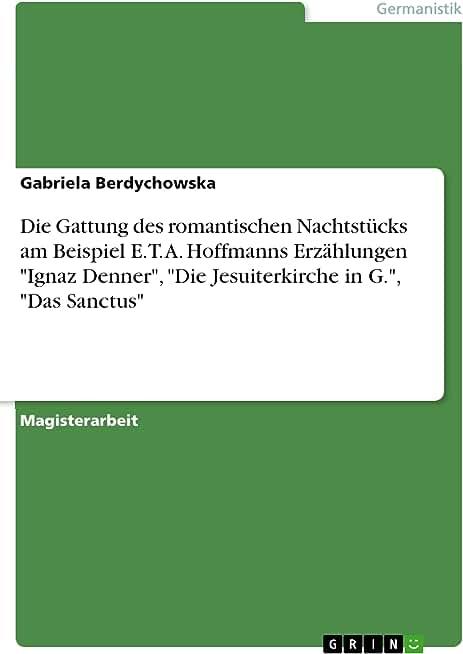 """Die Gattung des romantischen Nachtstücks am Beispiel E. T. A. Hoffmanns Erzählungen """"Ignaz Denner"""", """"Die Jesuiterkirche in G."""", """"Das Sanctus"""" (German Edition)"""