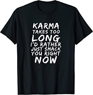 Karma Takes Too Long Smack You Right Now Sarcastic T-Shirt