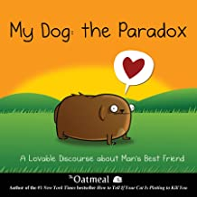 My Dog: The Paradox: A Lovable Discourse about Man's Best Friend (Volume 3) (The Oatmeal)
