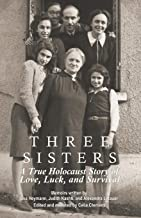 Three Sisters: A True Holocaust Story of Love, Luck, and Survival