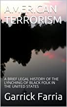 AMERICAN TERRORISM: A BRIEF LEGAL HISTORY OF THE LYNCHING OF BLACK FOLK IN THE UNITED STATES PDF