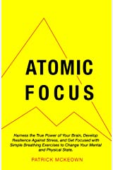 Atomic Focus: Harness the True Power of Your Brain, Develop Resilience Against Stress, and Get Focused with Simple Breathing Exercises to Change Your Mental and Physical State Kindle Edition