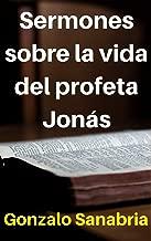Sermones sobre la vida del profeta Jonás: Estudio bíblico sobre el libro del profeta Jonás y sus enseñanzas (Spanish Edition)