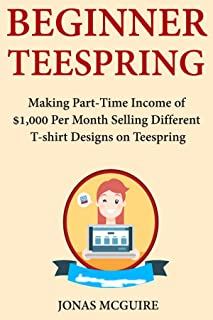 Beginner Teespring: Making Part-Time Income of $1,000 Per Month Selling Different T-shirt Designs on Teespring