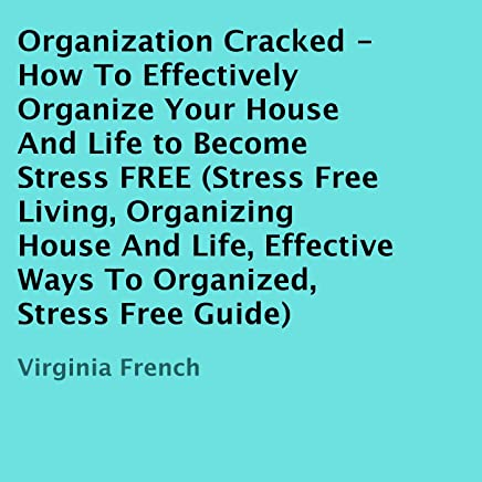 Organization Cracked: How to Effectively Organize Your House and Life to Become Stress FREE