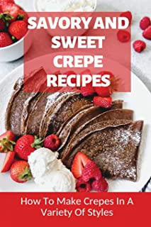 Savory And Sweet Crepe Recipes: How To Make Crepes In A Variety Of Styles: How To Make Crepes And Topping Ideas