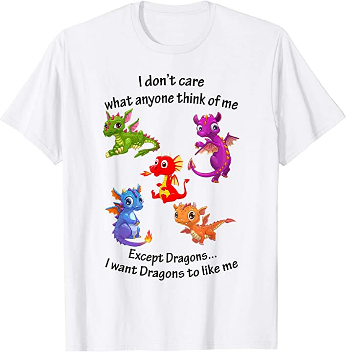 I Don't Care I Want Dragons To Like Me T Shirt
