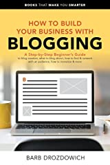 How To Build Your Business With Blogging: A Step-by-Step Beginner's Guide to blog creation, what to blog about, how to find & network with an audience, ... & more (Books That Make You Smarter) Kindle Edition