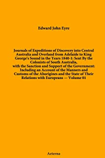 Journals of Expeditions of Discovery into Central Australia and Overland from Adelaide to King George's Sound in the Years 1840-1: Sent By the ... of Their Relations with Europeans — Volume 01