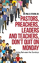 Pastors, Preachers, Leaders and Teachers, Don't Quit on Monday: Living Between the Sundays