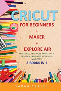 Cricut: 3 BOOKS IN 1: FOR BEGINNERS + MAKER + EXPLORE AIR: Master all the tools and start a profitable business with your ...