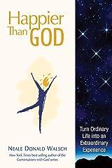 Happier than God: Turn Ordinary Life into an Extraordinary Experience Kindle Edition